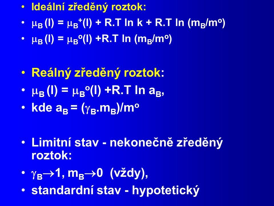 Ideální zředěný roztok:  B (l) =  B + (l) + R.T ln k + R.T ln (m B /m o )  B (l) =  B o (l) +R.T ln (m B /m o ) Reálný zředěný roztok:  B (l) =  B o (l) +R.T ln a B, kde a B = (  B.m B )/m o Limitní stav - nekonečně zředěný roztok:  B  1, m B  0 (vždy), standardní stav - hypotetický
