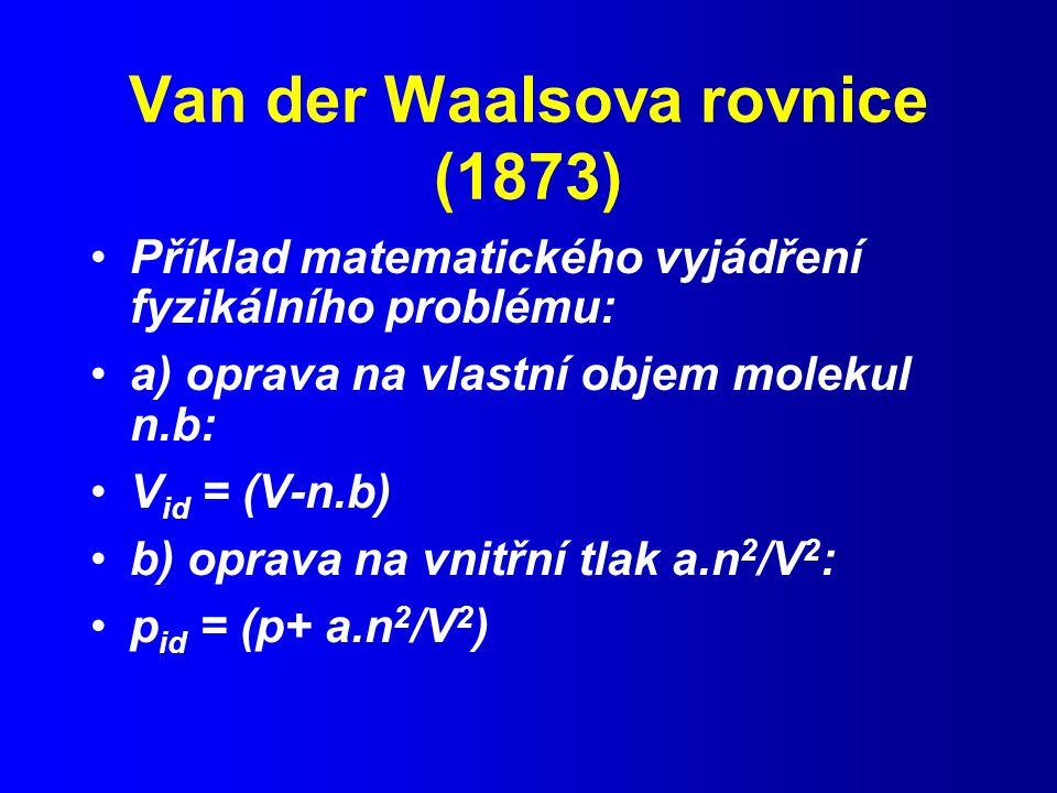 Van der Waalsova rovnice (1873) Příklad matematického vyjádření fyzikálního problému: a) oprava na vlastní objem molekul n.b: V id = (V-n.b) b) oprava na vnitřní tlak a.n 2 /V 2 : p id = (p+ a.n 2 /V 2 )
