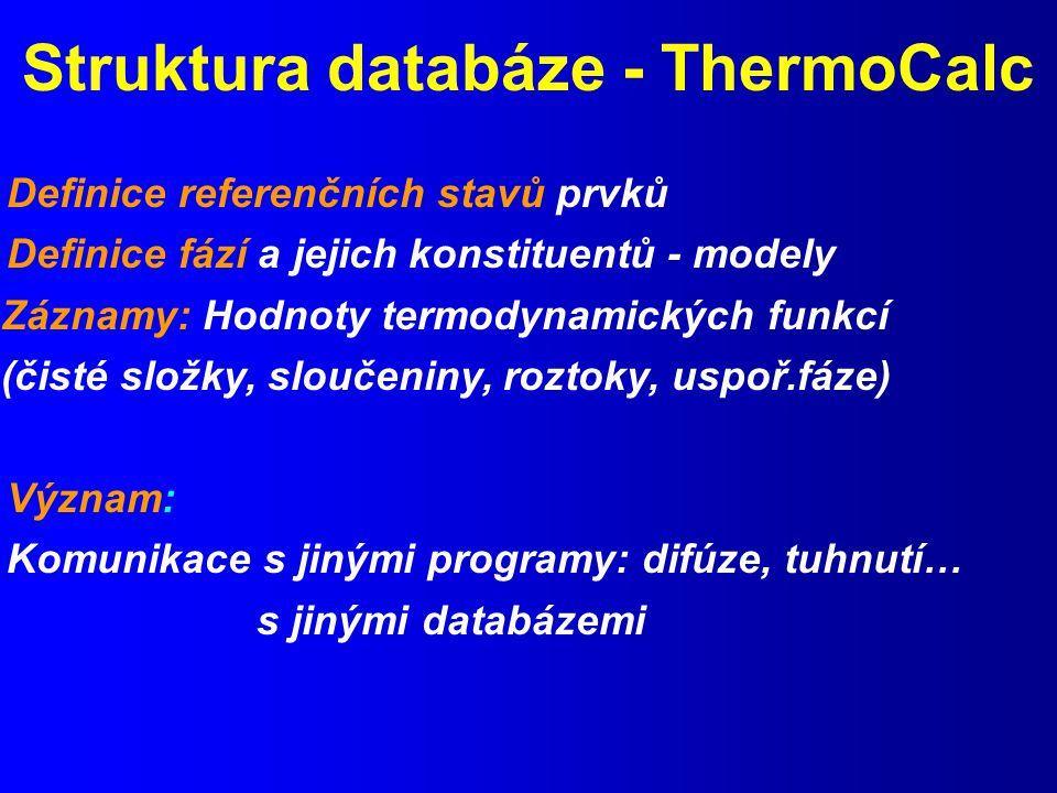 Struktura databáze - ThermoCalc Definice referenčních stavů prvků Definice fází a jejich konstituentů - modely Záznamy: Hodnoty termodynamických funkcí (čisté složky, sloučeniny, roztoky, uspoř.fáze) Význam: Komunikace s jinými programy: difúze, tuhnutí… s jinými databázemi