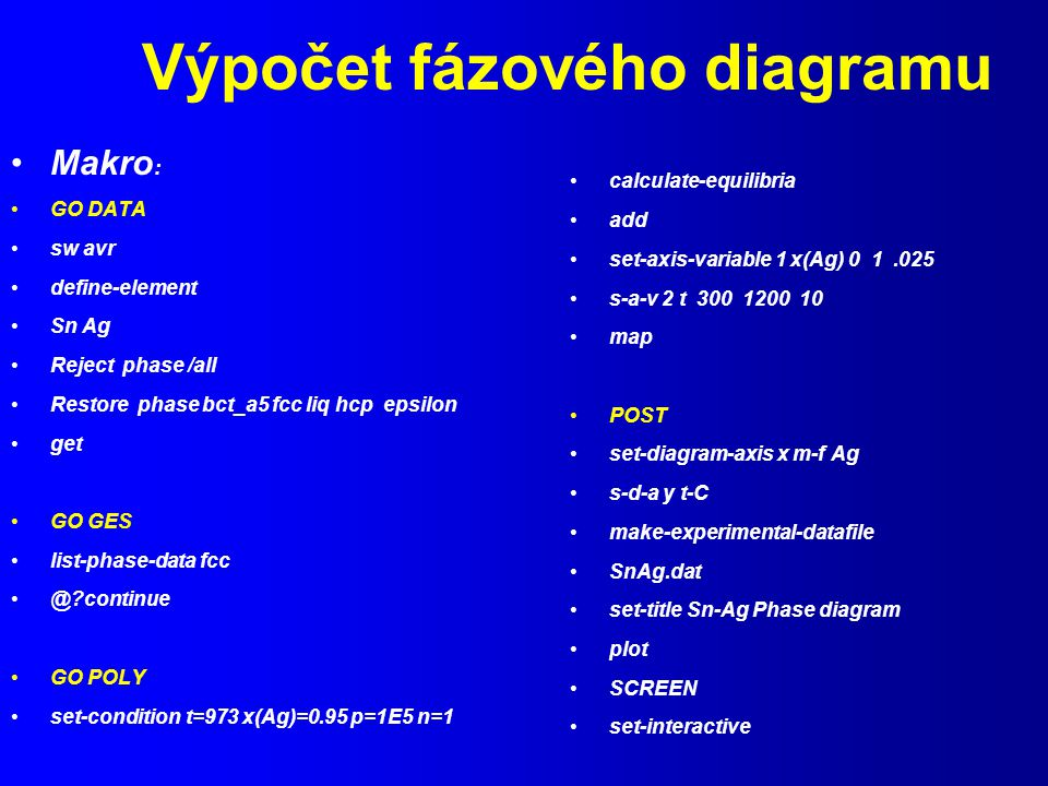 Výpočet fázového diagramu Makro : GO DATA sw avr define-element Sn Ag Reject phase /all Restore phase bct_a5 fcc liq hcp epsilon get GO GES list-phase