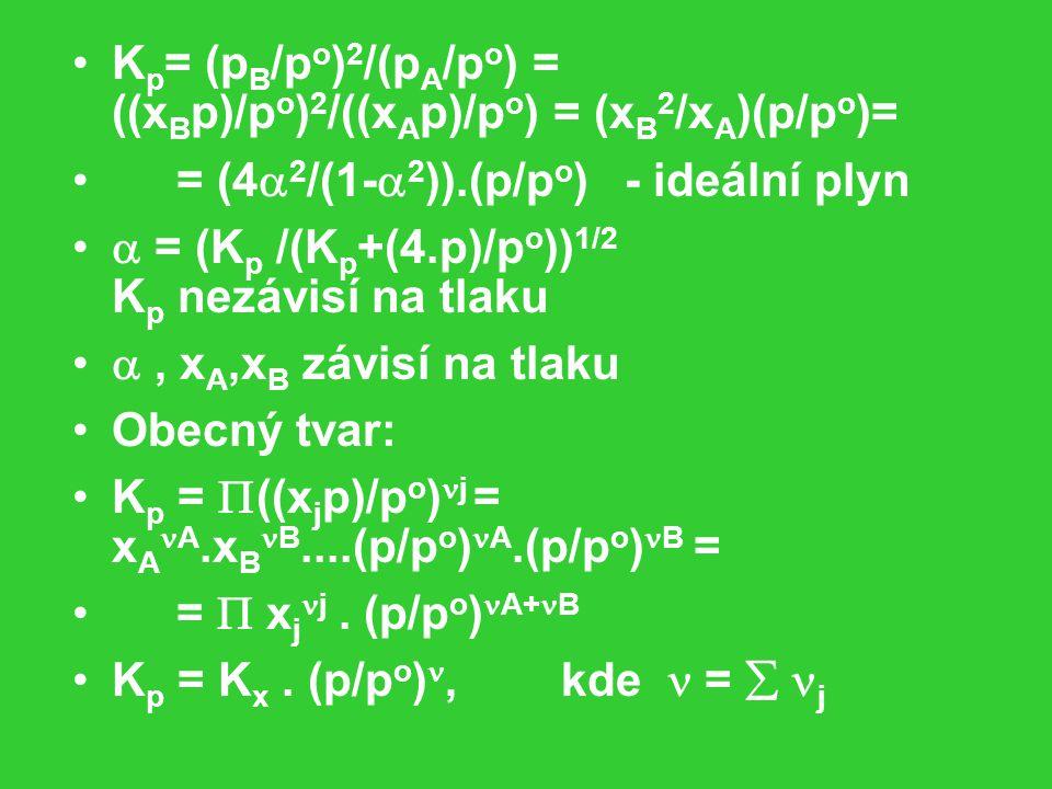 K p = (p B /p o ) 2 /(p A /p o ) = ((x B p)/p o ) 2 /((x A p)/p o ) = (x B 2 /x A )(p/p o )= = (4  2 /(1-  2 )).(p/p o ) - ideální plyn  = (K p /(K p +(4.p)/p o )) 1/2 K p nezávisí na tlaku , x A,x B závisí na tlaku Obecný tvar: K p =  ((x j p)/p o ) j = x A A.x B B....(p/p o ) A.(p/p o ) B = =  x j j.