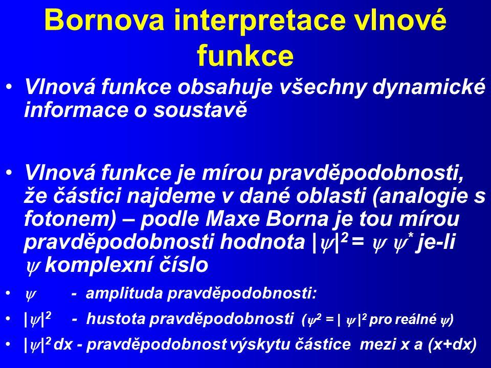 Bornova interpretace vlnové funkce Vlnová funkce obsahuje všechny dynamické informace o soustavě Vlnová funkce je mírou pravděpodobnosti, že částici najdeme v dané oblasti (analogie s fotonem) – podle Maxe Borna je tou mírou pravděpodobnosti hodnota |  | 2 =   * je-li  komplexní číslo  - amplituda pravděpodobnosti: |  | 2 - hustota pravděpodobnosti (  2 = |  | 2 pro reálné  ) |  | 2 dx - pravděpodobnost výskytu částice mezi x a (x+dx)