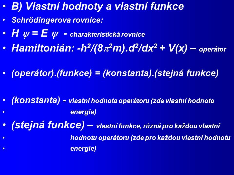 B) Vlastní hodnoty a vlastní funkce Schrödingerova rovnice: H  = E  - charakteristická rovnice Hamiltonián: -h 2 /(8  2 m).d 2 /dx 2 + V(x) – operátor (operátor).(funkce) = (konstanta).(stejná funkce) (konstanta) - vlastní hodnota operátoru (zde vlastní hodnota energie) (stejná funkce) – vlastní funkce, různá pro každou vlastní hodnotu operátoru (zde pro každou vlastní hodnotu energie)