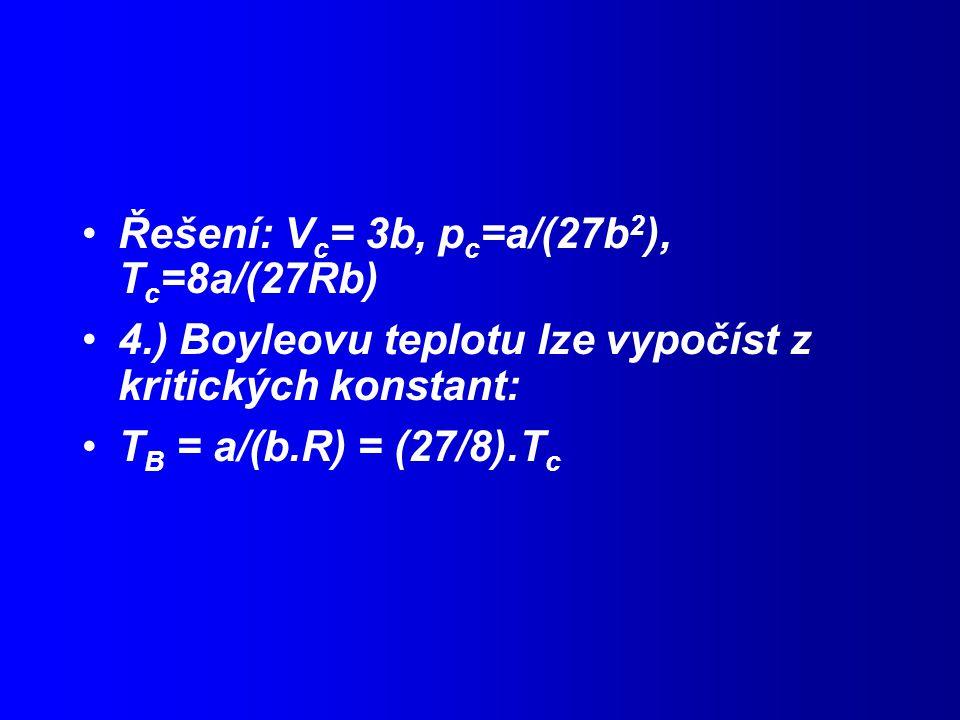 Řešení: V c = 3b, p c =a/(27b 2 ), T c =8a/(27Rb) 4.) Boyleovu teplotu lze vypočíst z kritických konstant: T B = a/(b.R) = (27/8).T c