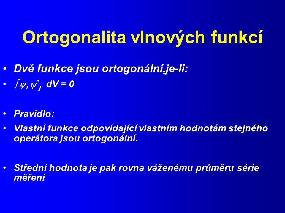 Ortogonalita vlnových funkcí Dvě funkce jsou ortogonální,je-li:   i  * j dV = 0 Pravidlo: Vlastní funkce odpovídající vlastním hodnotám stejného operátora jsou ortogonální.