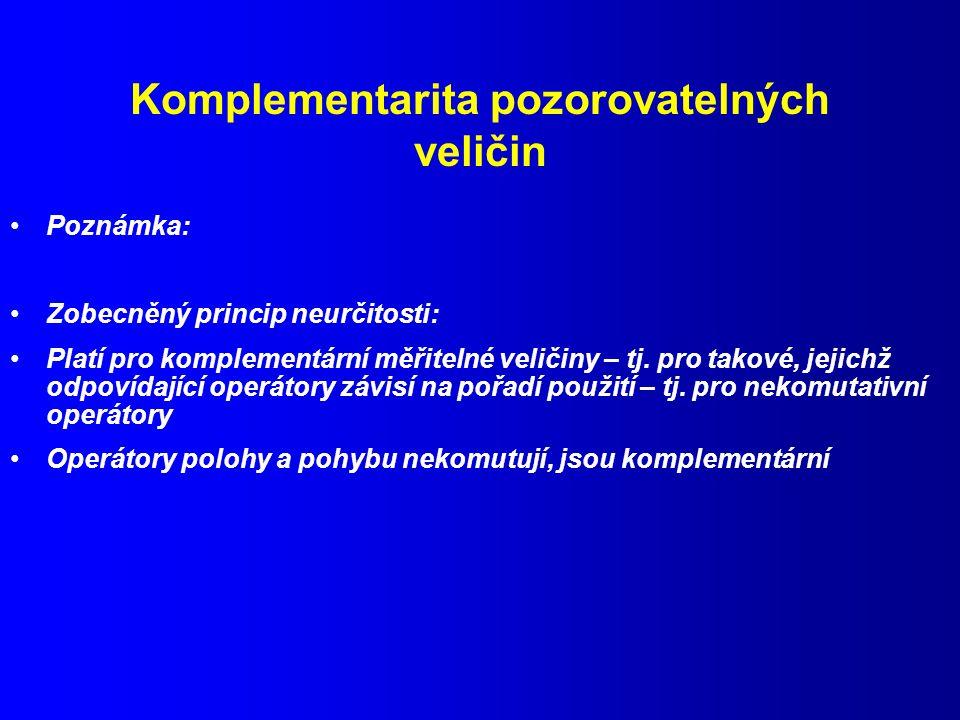 Komplementarita pozorovatelných veličin Poznámka: Zobecněný princip neurčitosti: Platí pro komplementární měřitelné veličiny – tj.
