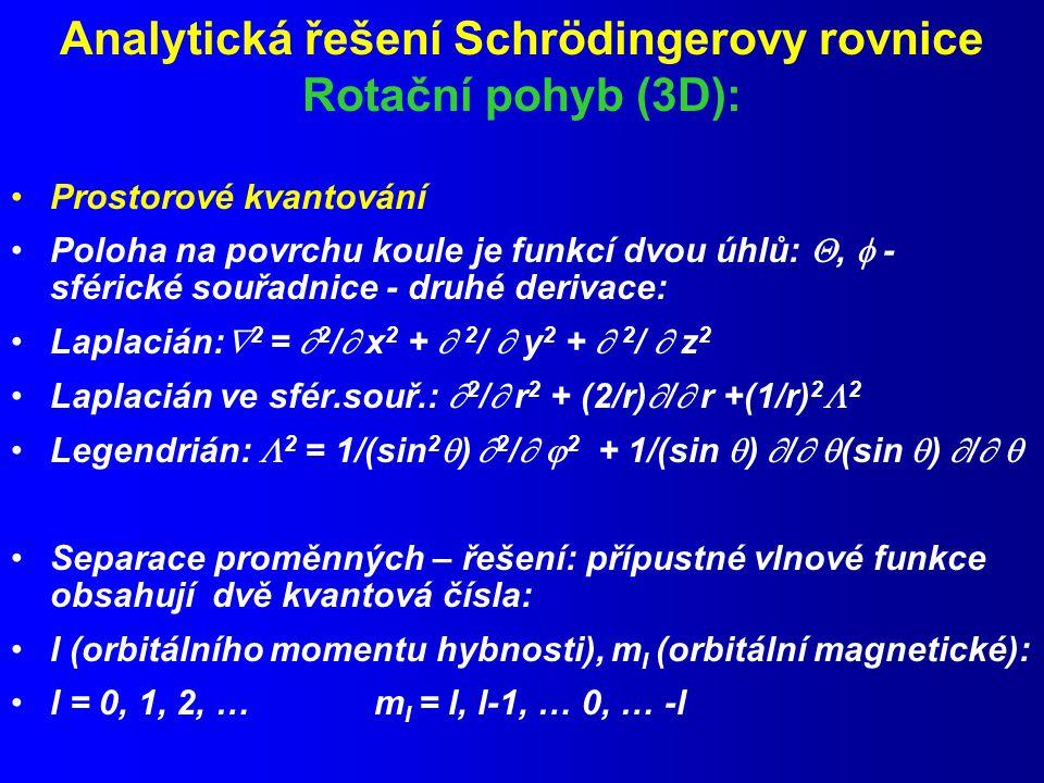 Analytická řešení Schrödingerovy rovnice Rotační pohyb (3D): Prostorové kvantování Poloha na povrchu koule je funkcí dvou úhlů: ,  - sférické souřadnice - druhé derivace: Laplacián:  2 =  2 /  x 2 +  2 /  y 2 +  2 /  z 2 Laplacián ve sfér.souř.:  2 /  r 2 + (2/r)  /  r +(1/r) 2  2 Legendrián:  2 = 1/(sin 2  )  2 /   2 + 1/(sin  )  /   (sin  )  /   Separace proměnných – řešení: přípustné vlnové funkce obsahují dvě kvantová čísla: l (orbitálního momentu hybnosti), m l (orbitální magnetické): l = 0, 1, 2, … m l = l, l-1, … 0, … -l