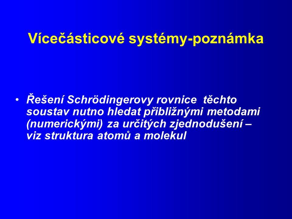 Vícečásticové systémy-poznámka Řešení Schrödingerovy rovnice těchto soustav nutno hledat přibližnými metodami (numerickými) za určitých zjednodušení – viz struktura atomů a molekul