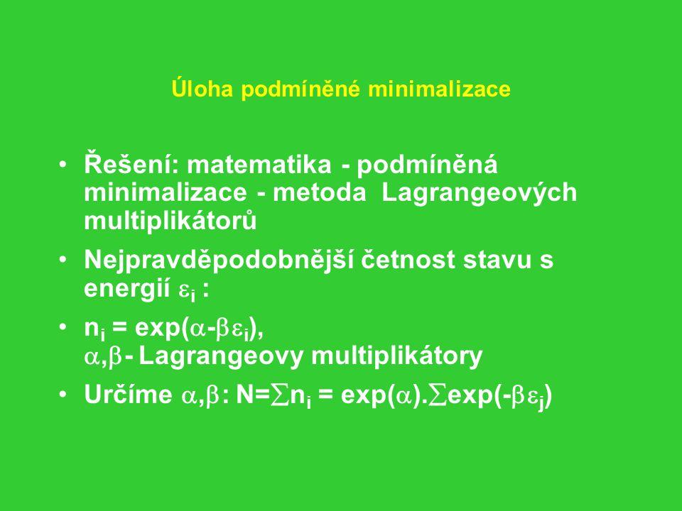 Úloha podmíněné minimalizace Řešení: matematika - podmíněná minimalizace - metoda Lagrangeových multiplikátorů Nejpravděpodobnější četnost stavu s energií  i : n i = exp(  -  i ), ,  - Lagrangeovy multiplikátory Určíme ,  : N=  n i = exp(  ).
