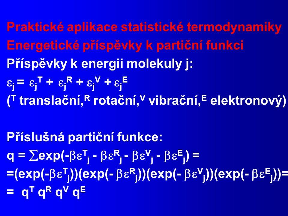 Praktické aplikace statistické termodynamiky Energetické příspěvky k partiční funkci Příspěvky k energii molekuly j:  j =  j T +  j R +  j V +  j E ( T translační, R rotační, V vibrační, E elektronový) Příslušná partiční funkce: q =  exp(-  T j -  R j -  V j -  E j ) = =(exp(-  T j ))(exp(-  R j ))(exp(-  V j ))(exp(-  E j ))= = q T q R q V q E