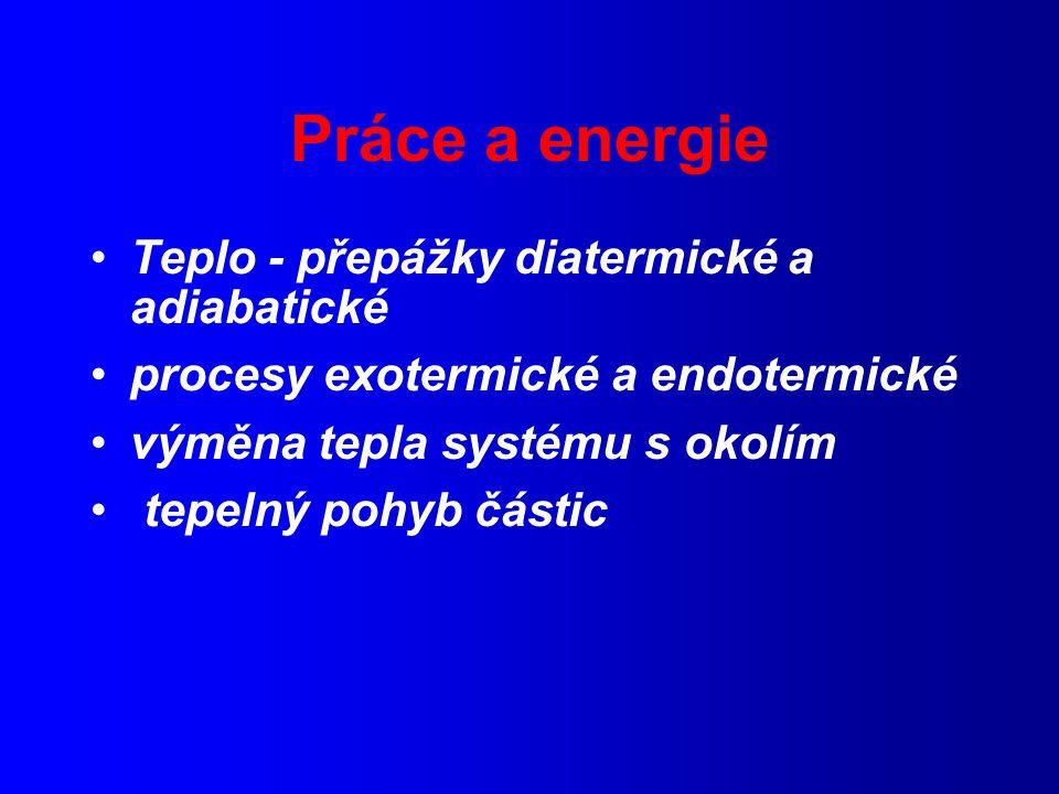 Práce a energie Teplo - přepážky diatermické a adiabatické procesy exotermické a endotermické výměna tepla systému s okolím tepelný pohyb částic