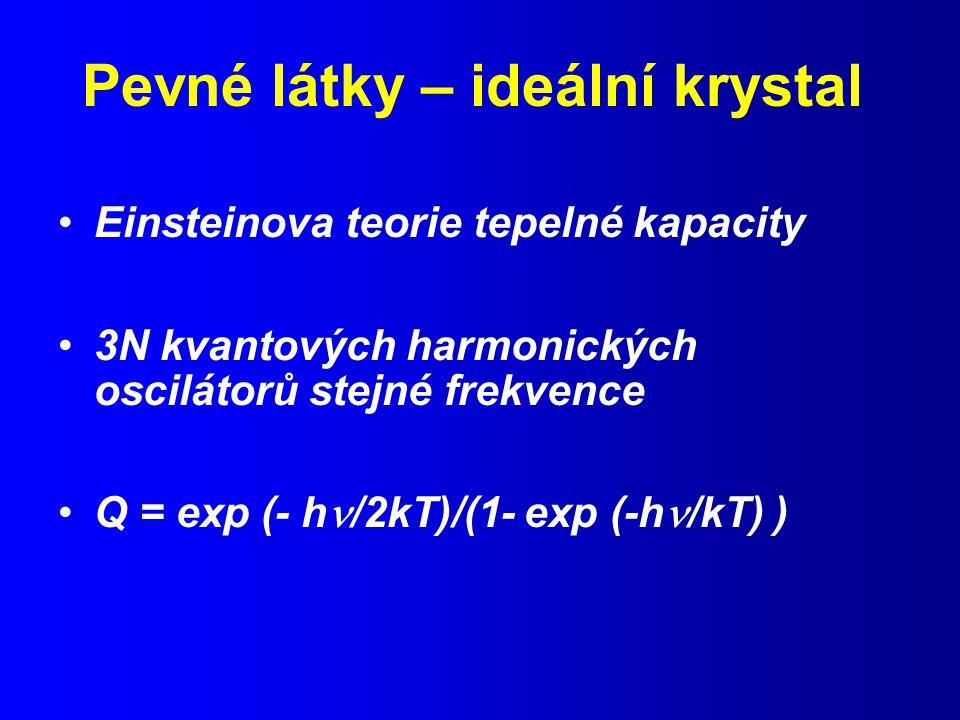 Pevné látky – ideální krystal Einsteinova teorie tepelné kapacity 3N kvantových harmonických oscilátorů stejné frekvence Q = exp (- h /2kT)/(1- exp (-h /kT) )