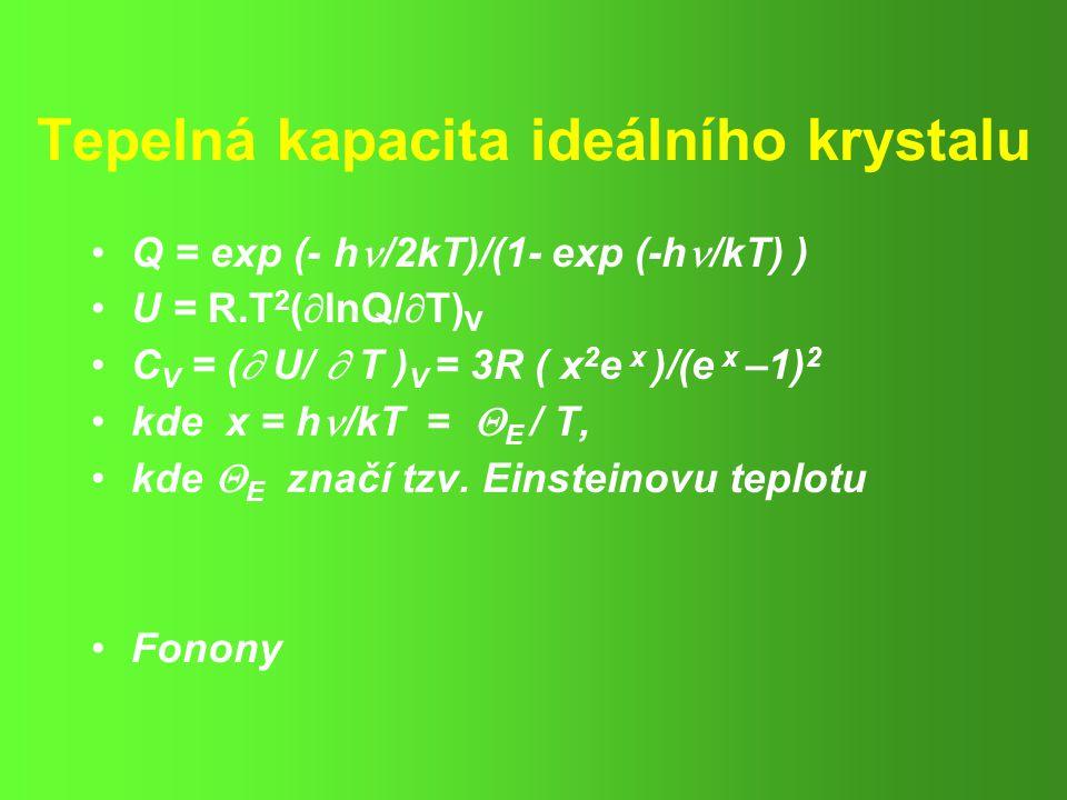 Tepelná kapacita ideálního krystalu Q = exp (- h /2kT)/(1- exp (-h /kT) ) U = R.T 2 (  lnQ/  T) V C V = (  U/  T ) V = 3R ( x 2 e x )/(e x –1) 2 kde x = h /kT =  E / T, kde  E značí tzv.