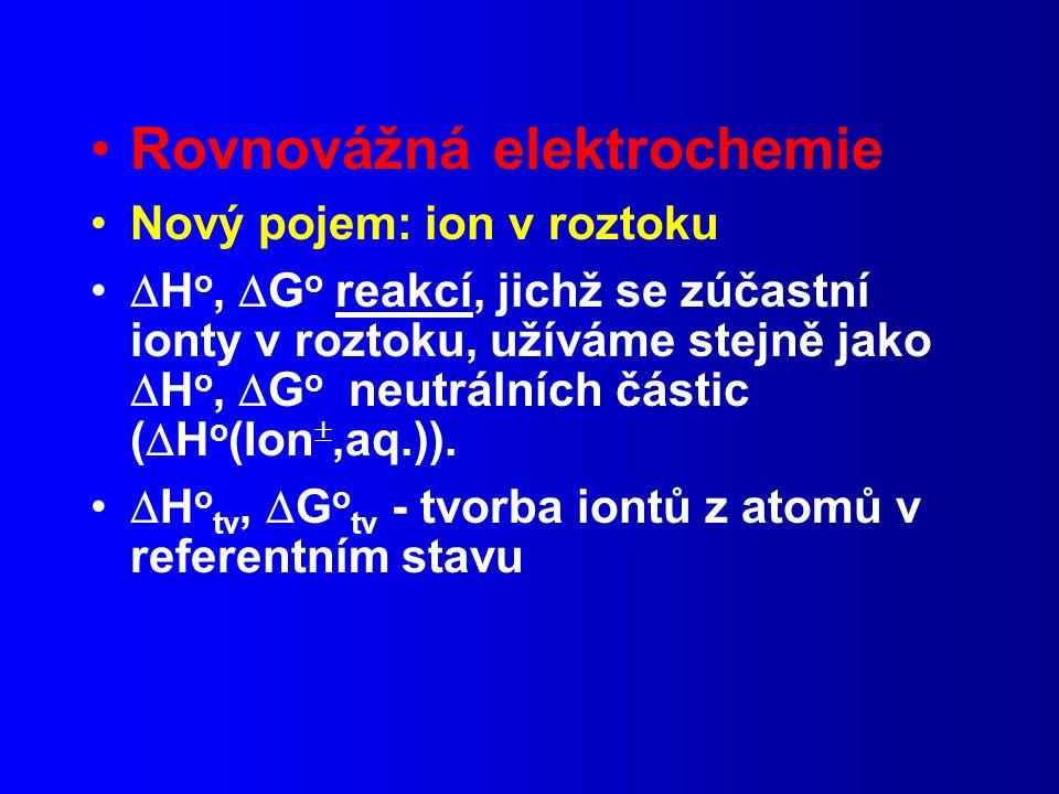 Rovnovážná elektrochemie Nový pojem: ion v roztoku  H o,  G o reakcí, jichž se zúčastní ionty v roztoku, užíváme stejně jako  H o,  G o neutrálních částic (  H o (Ion ,aq.)).