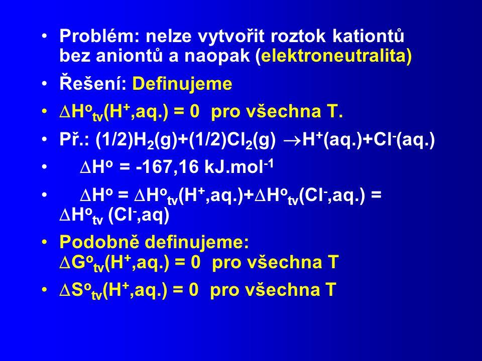 Problém: nelze vytvořit roztok kationtů bez aniontů a naopak (elektroneutralita) Řešení: Definujeme  H o tv (H +,aq.) = 0 pro všechna T.