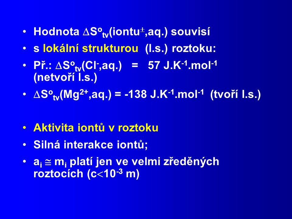 Hodnota  S o tv (iontu ,aq.) souvisí s lokální strukturou (l.s.) roztoku: Př.:  S o tv (Cl -,aq.) = 57 J.K -1.mol -1 (netvoří l.s.)  S o tv (Mg 2+,aq.) = -138 J.K -1.mol -1 (tvoří l.s.) Aktivita iontů v roztoku Silná interakce iontů; a i  m i platí jen ve velmi zředěných roztocích (c  10 -3 m)