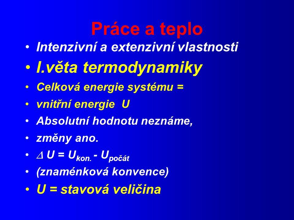 Práce a teplo Intenzivní a extenzivní vlastnosti I.věta termodynamiky Celková energie systému = vnitřní energie U Absolutní hodnotu neznáme, změny ano.