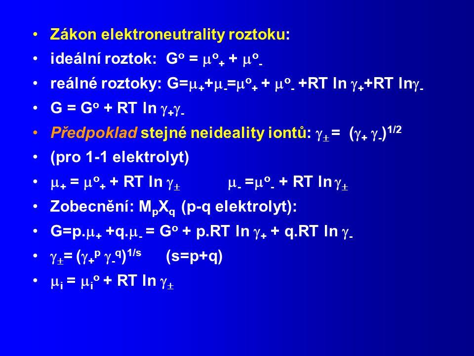 Zákon elektroneutrality roztoku: ideální roztok: G o =  o + +  o - reálné roztoky: G=  + +  - =  o + +  o - +RT ln  + +RT ln  - G = G o + RT ln  +  - Předpoklad stejné neideality iontů:   = (  +  - ) 1/2 (pro 1-1 elektrolyt)  + =  o + + RT ln    - =  o - + RT ln   Zobecnění: M p X q (p-q elektrolyt): G=p.