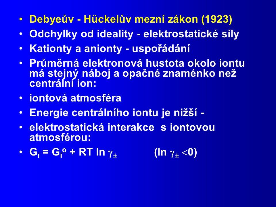 Debyeův - Hückelův mezní zákon (1923) Odchylky od ideality - elektrostatické síly Kationty a anionty - uspořádání Průměrná elektronová hustota okolo iontu má stejný náboj a opačné znaménko než centrální ion: iontová atmosféra Energie centrálního iontu je nižší - elektrostatická interakce s iontovou atmosférou: G i = G i o + RT ln   (ln    0)