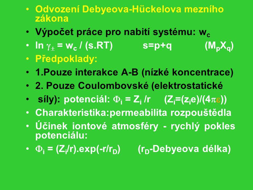 Odvození Debyeova-Hückelova mezního zákona Výpočet práce pro nabití systému: w c ln   = w c / (s.RT) s=p+q (M p X q ) Předpoklady: 1.Pouze interakce A-B (nízké koncentrace) 2.