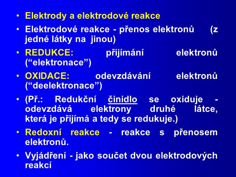 Elektrody a elektrodové reakce Elektrodové reakce - přenos elektronů (z jedné látky na jinou) REDUKCE: přijímání elektronů ( elektronace ) OXIDACE: odevzdávání elektronů ( deelektronace ) (Př.: Redukční činidlo se oxiduje - odevzdává elektrony druhé látce, která je přijímá a tedy se redukuje.) Redoxní reakce - reakce s přenosem elektronů.