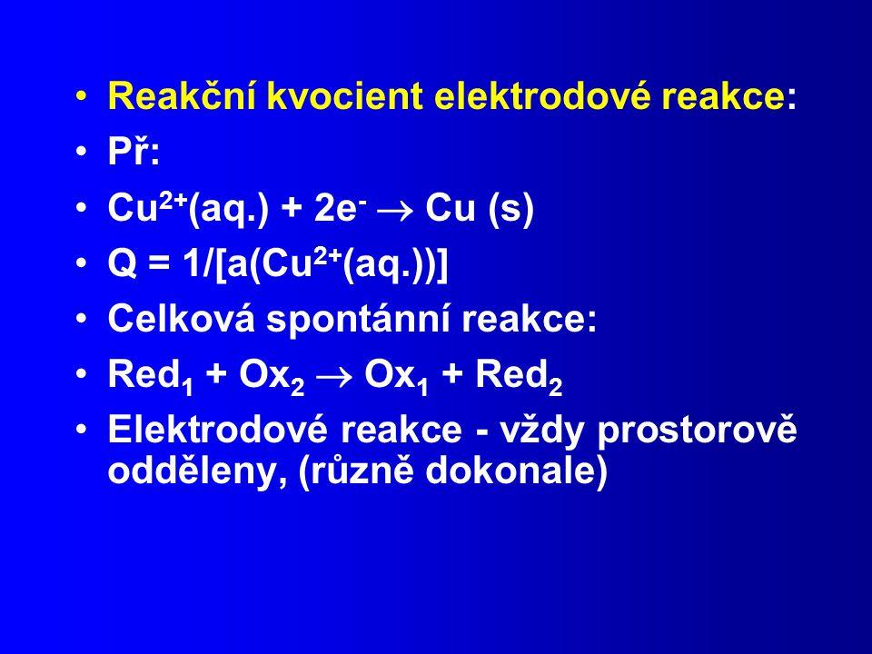 Reakční kvocient elektrodové reakce: Př: Cu 2+ (aq.) + 2e -  Cu (s) Q = 1/[a(Cu 2+ (aq.))] Celková spontánní reakce: Red 1 + Ox 2  Ox 1 + Red 2 Elektrodové reakce - vždy prostorově odděleny, (různě dokonale)