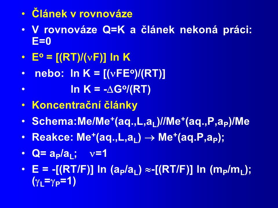 Článek v rovnováze V rovnováze Q=K a článek nekoná práci: E=0 E o = [(RT)/( F)] ln K nebo: ln K = [( FE o )/(RT)] ln K = -  G o /(RT) Koncentrační články Schema:Me/Me + (aq.,L,a L )//Me + (aq.,P,a P )/Me Reakce: Me + (aq.,L,a L )  Me + (aq.P,a P ); Q= a P /a L ; =1 E = -[(RT/F)] ln (a P /a L )  -[(RT/F)] ln (m P /m L ); (  L =  P =1)