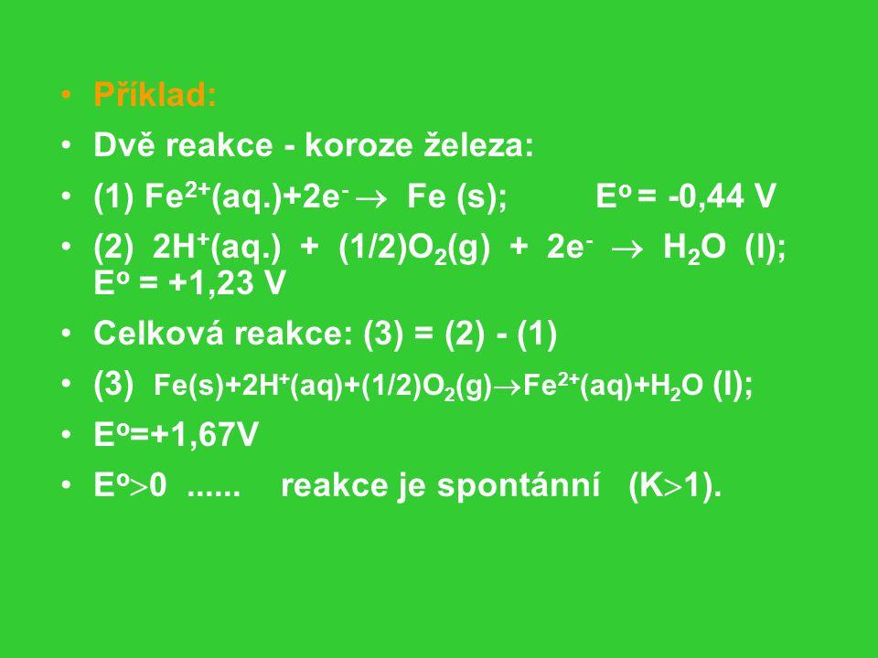 Příklad: Dvě reakce - koroze železa: (1) Fe 2+ (aq.)+2e -  Fe (s); E o = -0,44 V (2) 2H + (aq.) + (1/2)O 2 (g) + 2e -  H 2 O (l); E o = +1,23 V Celková reakce: (3) = (2) - (1) (3) Fe(s)+2H + (aq)+(1/2)O 2 (g)  Fe 2+ (aq)+H 2 O (l); E o =+1,67V E o  0......