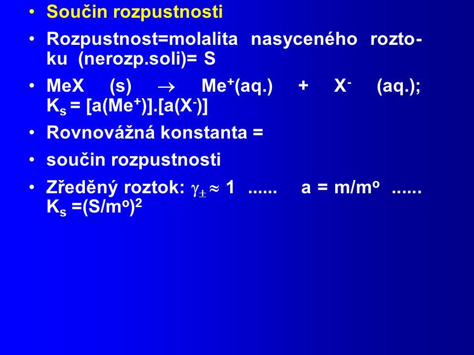Součin rozpustnosti Rozpustnost=molalita nasyceného rozto- ku (nerozp.soli)= S MeX (s)  Me + (aq.) + X - (aq.); K s = [a(Me + )].[a(X - )] Rovnovážná konstanta = součin rozpustnosti Zředěný roztok:    1......