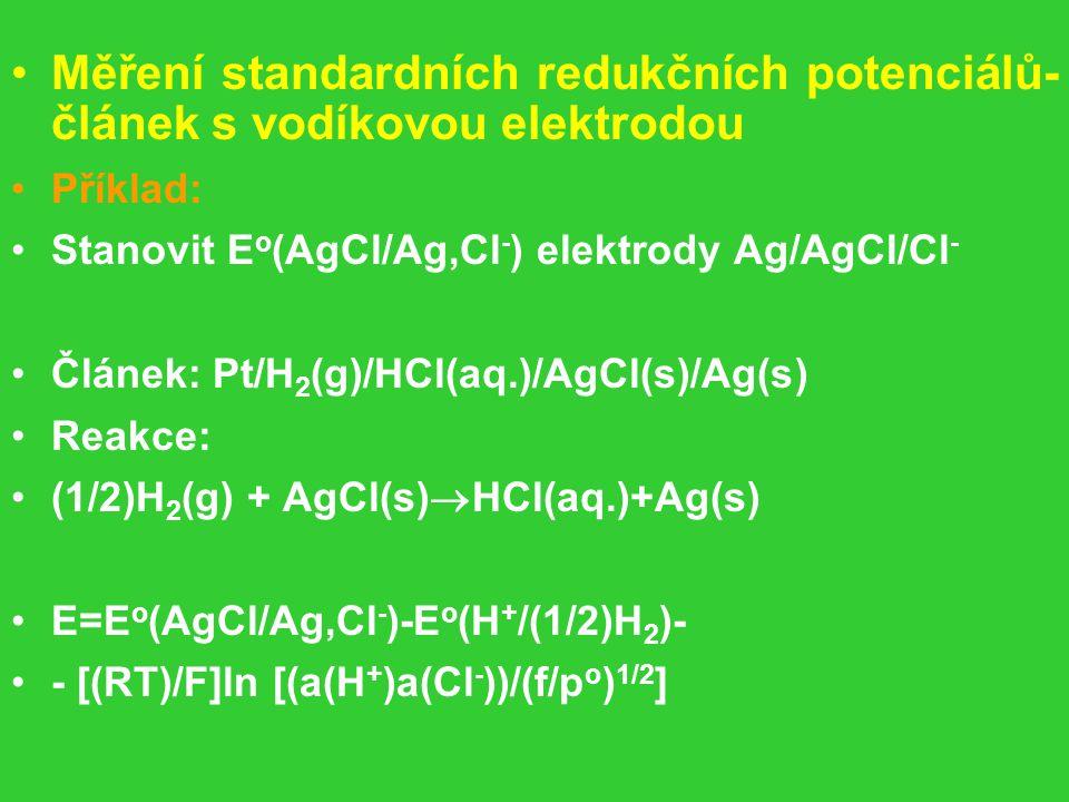 Měření standardních redukčních potenciálů- článek s vodíkovou elektrodou Příklad: Stanovit E o (AgCl/Ag,Cl - ) elektrody Ag/AgCl/Cl - Článek: Pt/H 2 (g)/HCl(aq.)/AgCl(s)/Ag(s) Reakce: (1/2)H 2 (g) + AgCl(s)  HCl(aq.)+Ag(s) E=E o (AgCl/Ag,Cl - )-E o (H + /(1/2)H 2 )- - [(RT)/F]ln [(a(H + )a(Cl - ))/(f/p o ) 1/2 ]