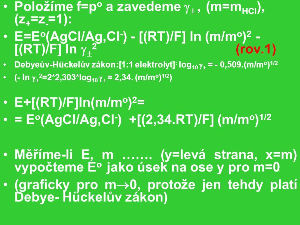 Položíme f=p o a zavedeme  , (m=m HCl ), (z + =z - =1): E=E o (AgCl/Ag,Cl - ) - [(RT)/F] ln (m/m o ) 2 - [(RT)/F] ln   2 (rov.1) Debyeův-Hückelův zákon:[1:1 elektrolyt] : log 10   = - 0,509.(m/m o ) 1/2 (- ln   2 =2*2,303*log 10   = 2,34.