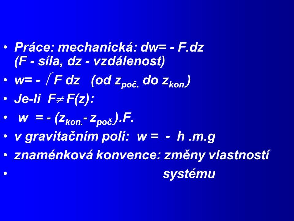 Práce: mechanická: dw= - F.dz (F - síla, dz - vzdálenost) w= -  F dz (od z poč.
