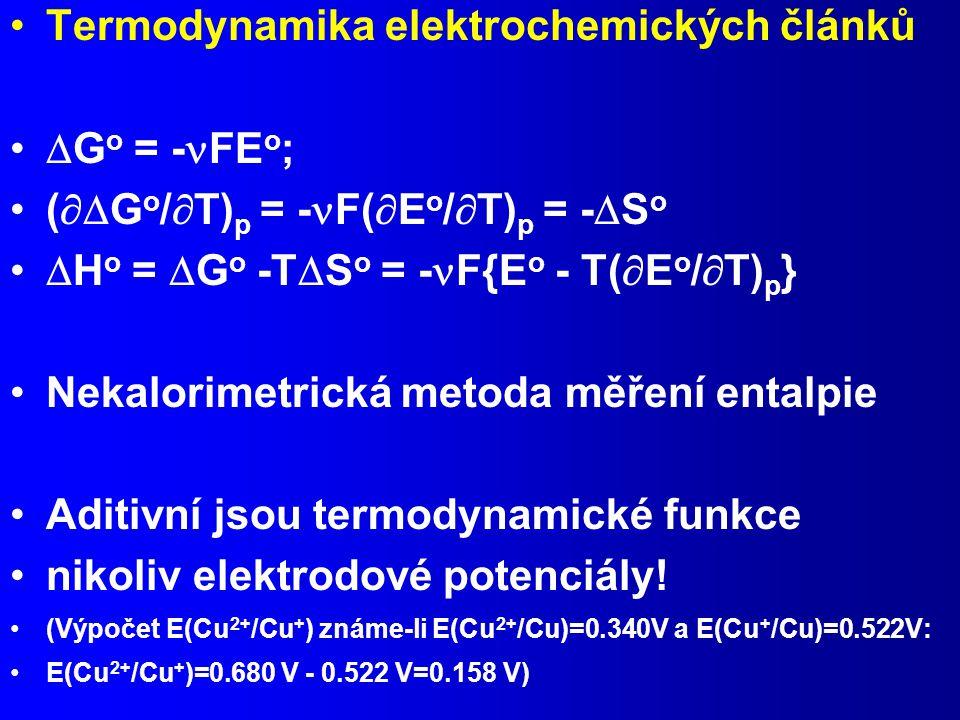 Termodynamika elektrochemických článků  G o = - FE o ; (  G o /  T) p = - F(  E o /  T) p = -  S o  H o =  G o -T  S o = - F{E o - T(  E o /  T) p } Nekalorimetrická metoda měření entalpie Aditivní jsou termodynamické funkce nikoliv elektrodové potenciály.