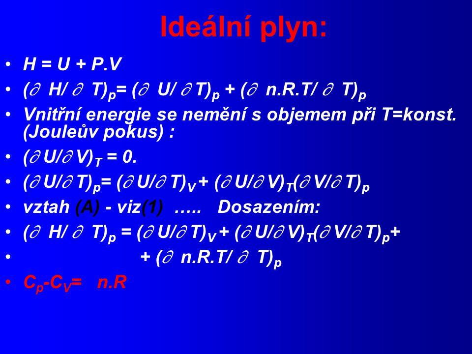 Ideální plyn: H = U + P.V (  H/  T) p = (  U/  T) p + (  n.R.T/  T) p Vnitřní energie se nemění s objemem při T=konst.
