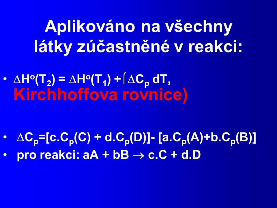 Aplikováno na všechny látky zúčastněné v reakci:  H o (T 2 ) =  H o (T 1 ) +  C p dT, Kirchhoffova rovnice)  C p =[c.C p (C) + d.C p (D)]- [a.C p (A)+b.C p (B)] pro reakci: aA + bB  c.C + d.D