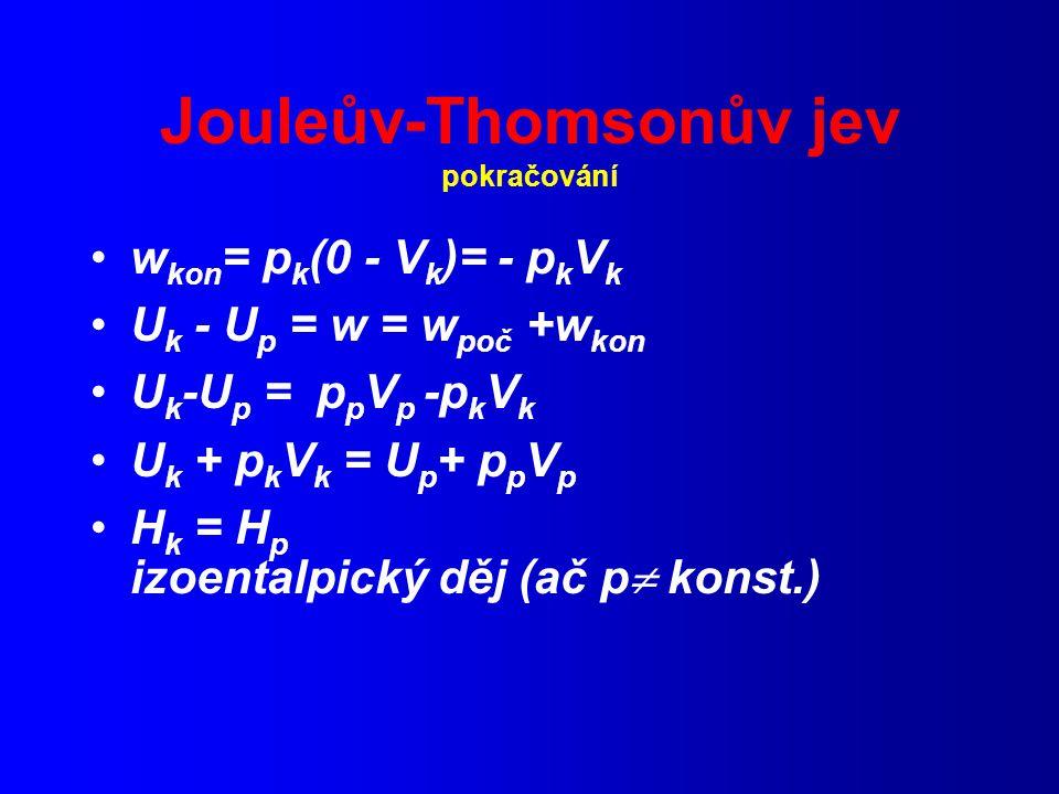 Jouleův-Thomsonův jev pokračování w kon = p k (0 - V k )= - p k V k U k - U p = w = w poč +w kon U k -U p = p p V p -p k V k U k + p k V k = U p + p p V p H k = H p izoentalpický děj (ač p  konst.)