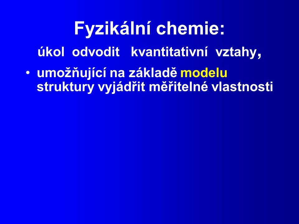 Fyzikální chemie: úkol odvodit kvantitativní vztahy, umožňující na základě modelu struktury vyjádřit měřitelné vlastnosti