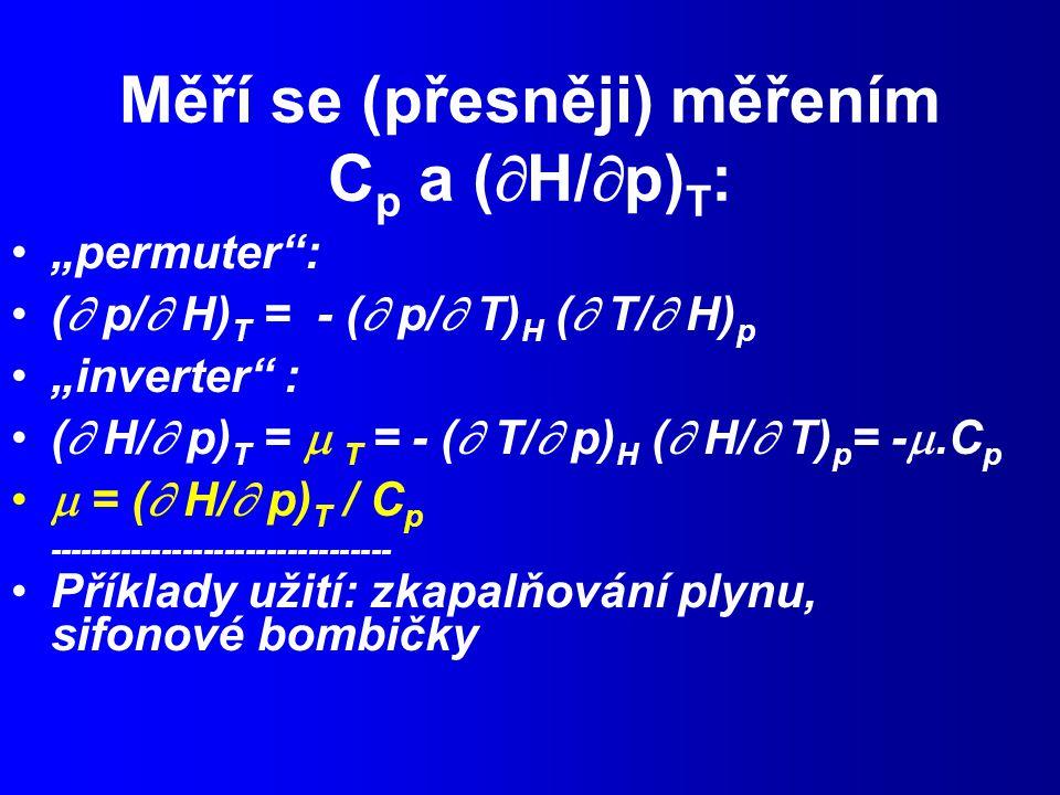 """Měří se (přesněji) měřením C p a (  H/  p) T : """"permuter : (  p/  H) T = - (  p/  T) H (  T/  H) p """"inverter : (  H/  p) T =  T = - (  T/  p) H (  H/  T) p = - .C p  = (  H/  p) T / C p --------------------------------- Příklady užití: zkapalňování plynu, sifonové bombičky"""