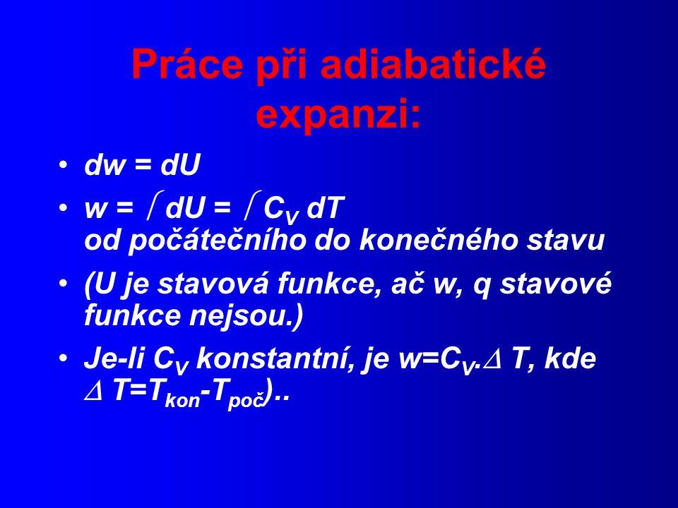 Práce při adiabatické expanzi: dw = dU w =  dU =  C V dT od počátečního do konečného stavu (U je stavová funkce, ač w, q stavové funkce nejsou.) Je-li C V konstantní, je w=C V.