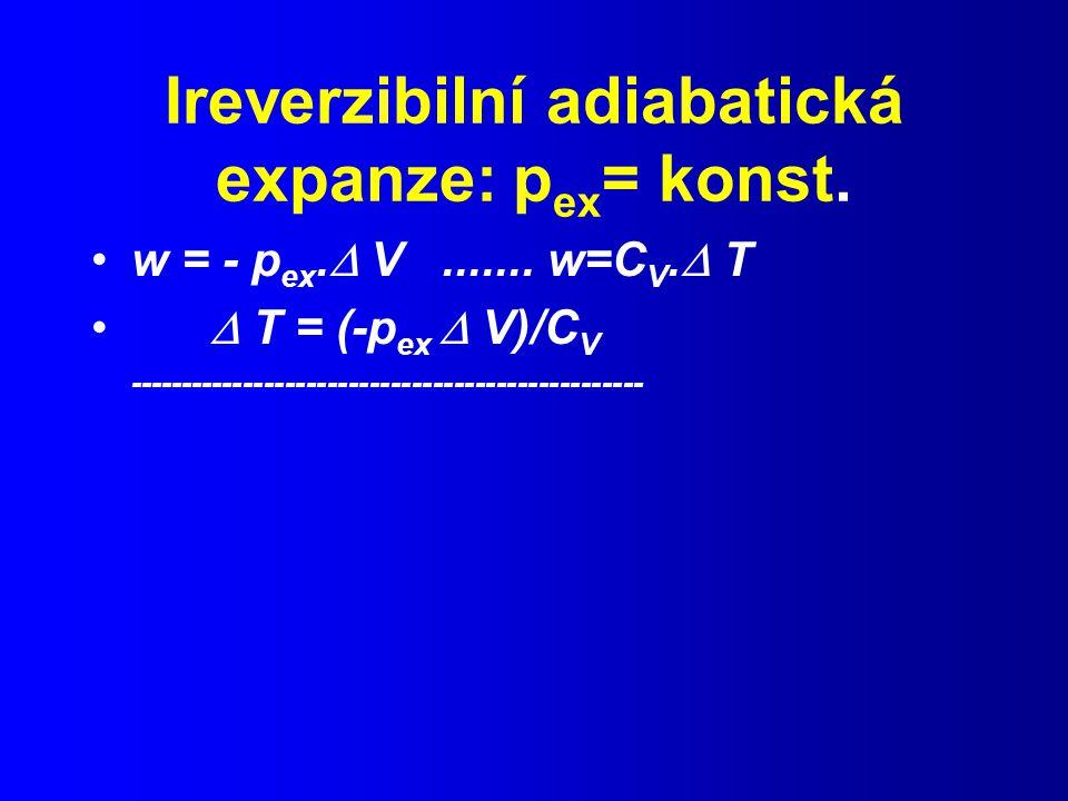 Ireverzibilní adiabatická expanze: p ex = konst.w = - p ex.