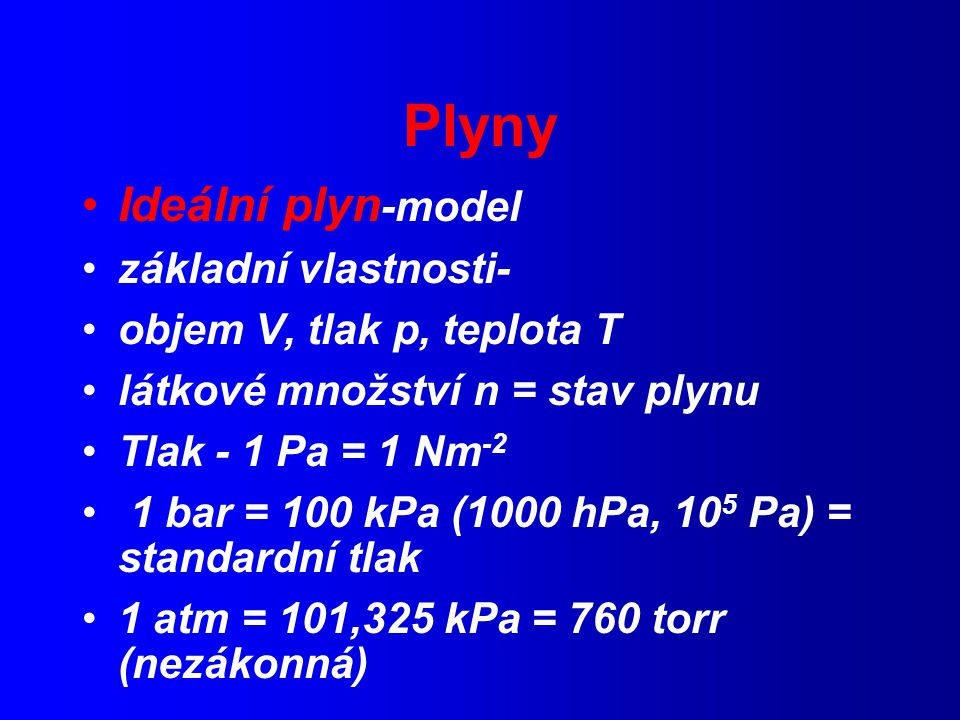 Plyny Ideální plyn -model základní vlastnosti- objem V, tlak p, teplota T látkové množství n = stav plynu Tlak - 1 Pa = 1 Nm -2 1 bar = 100 kPa (1000 hPa, 10 5 Pa) = standardní tlak 1 atm = 101,325 kPa = 760 torr (nezákonná)