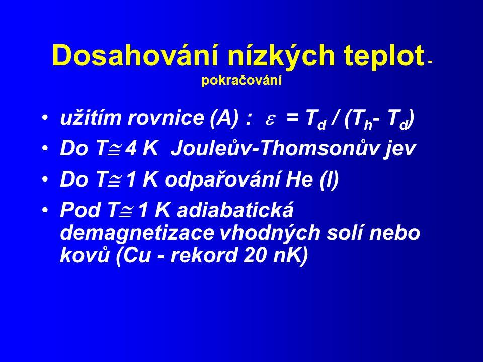 Dosahování nízkých teplot - pokračování užitím rovnice (A) :  = T d / (T h - T d ) Do T  4 K Jouleův-Thomsonův jev Do T  1 K odpařování He (l) Pod T  1 K adiabatická demagnetizace vhodných solí nebo kovů (Cu - rekord 20 nK)