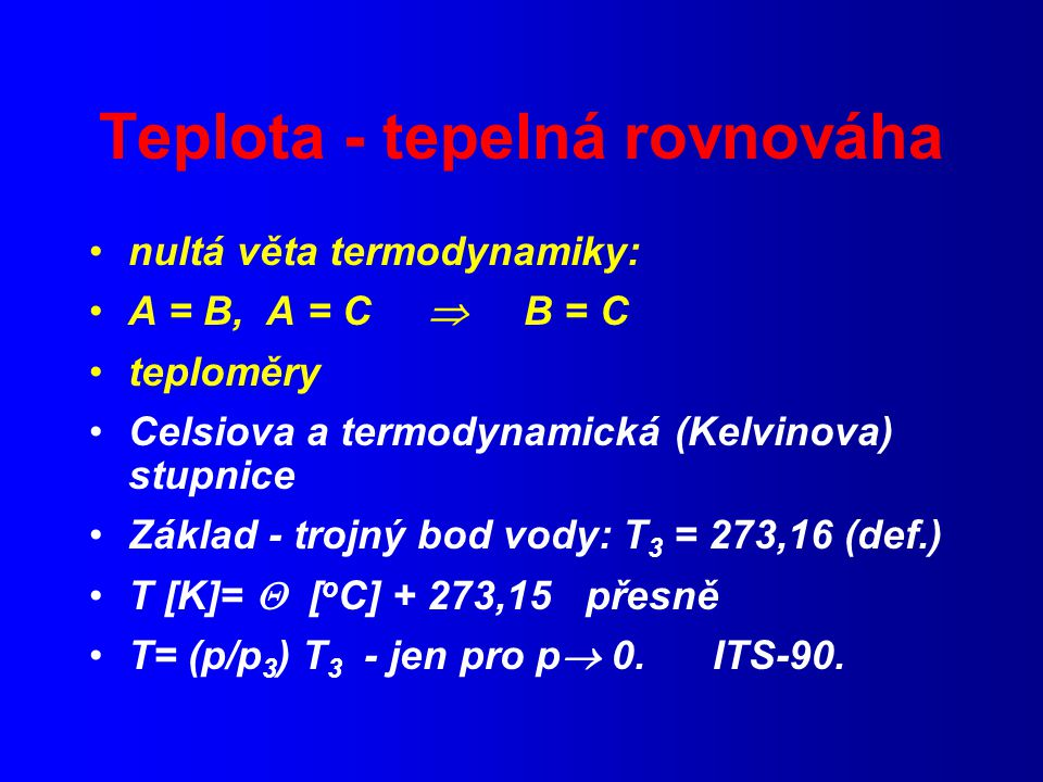 Teplota - tepelná rovnováha nultá věta termodynamiky: A = B, A = C  B = C teploměry Celsiova a termodynamická (Kelvinova) stupnice Základ - trojný bod vody: T 3 = 273,16 (def.) T [K]=  [ o C] + 273,15 přesně T= (p/p 3 ) T 3 - jen pro p  0.