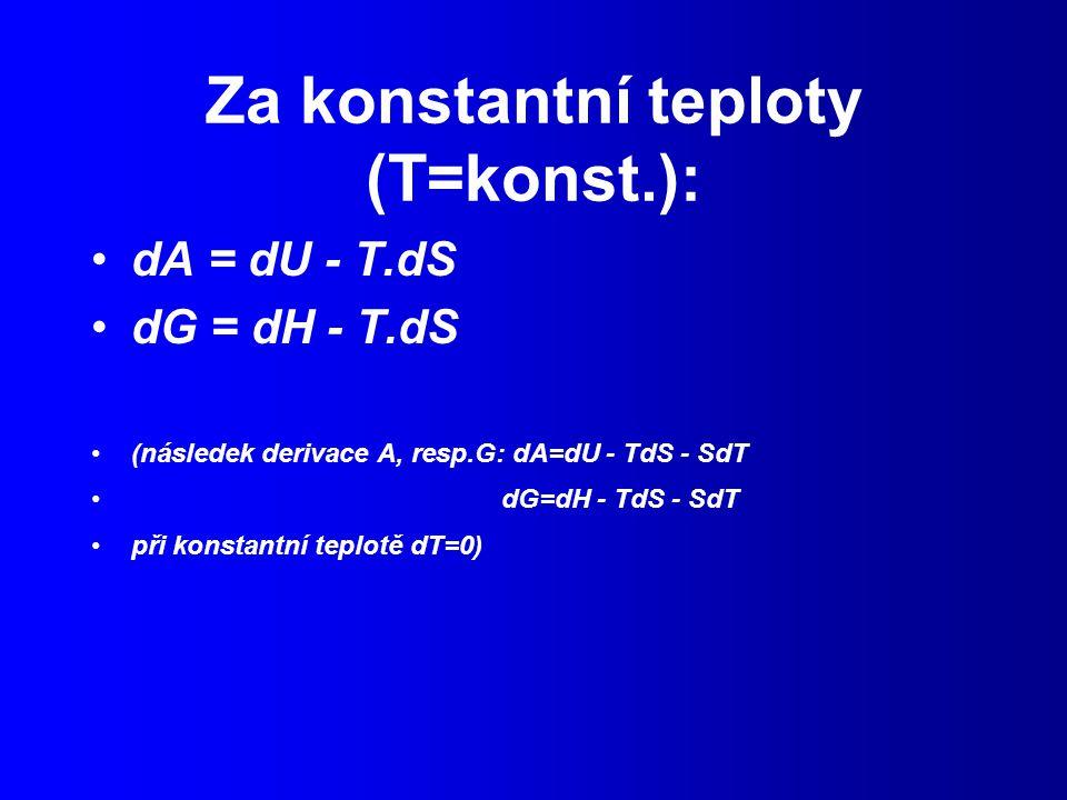 Za konstantní teploty (T=konst.): dA = dU - T.dS dG = dH - T.dS (následek derivace A, resp.G: dA=dU - TdS - SdT dG=dH - TdS - SdT při konstantní teplotě dT=0)