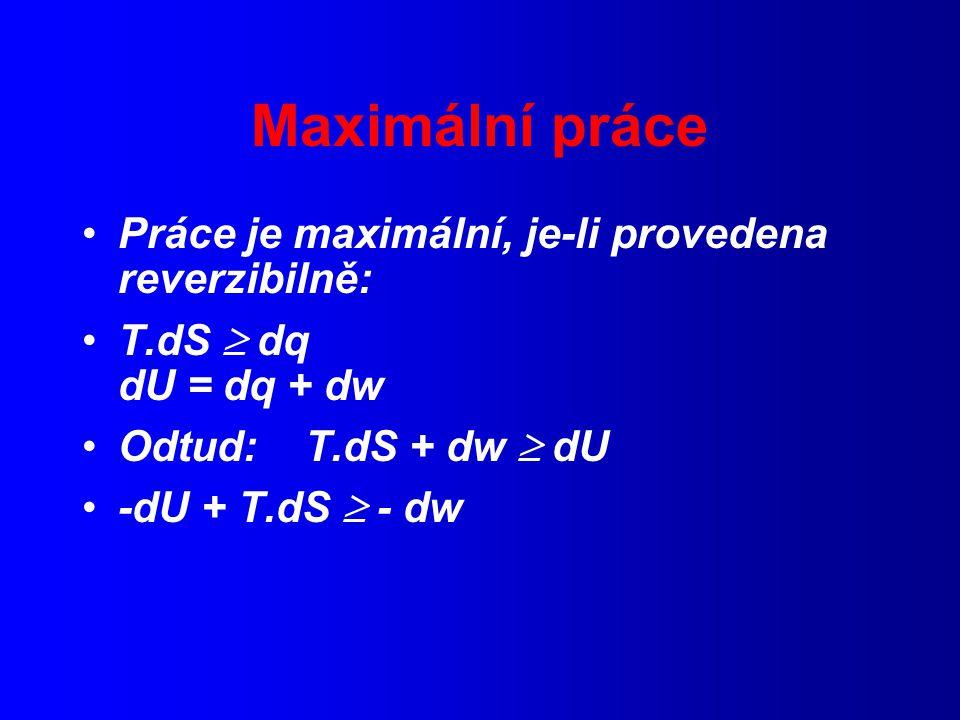 Maximální práce Práce je maximální, je-li provedena reverzibilně: T.dS  dq dU = dq + dw Odtud: T.dS + dw  dU -dU + T.dS  - dw