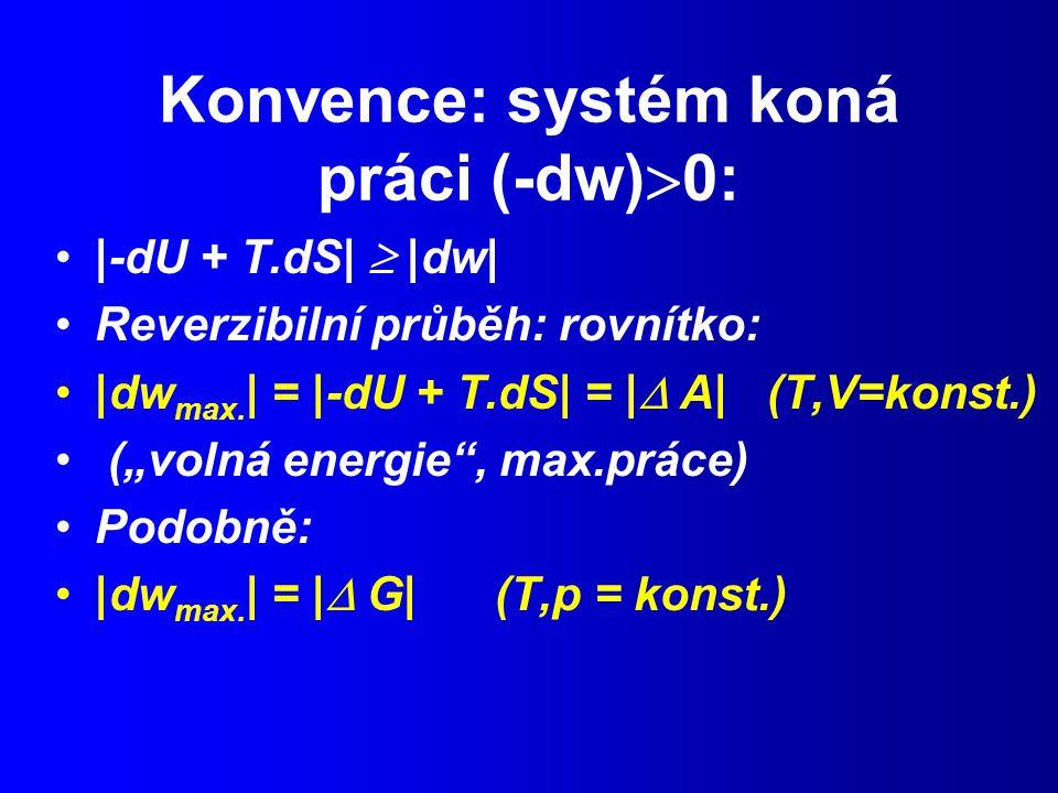 Konvence: systém koná práci (-dw)  0: |-dU + T.dS|  |dw| Reverzibilní průběh: rovnítko: |dw max.