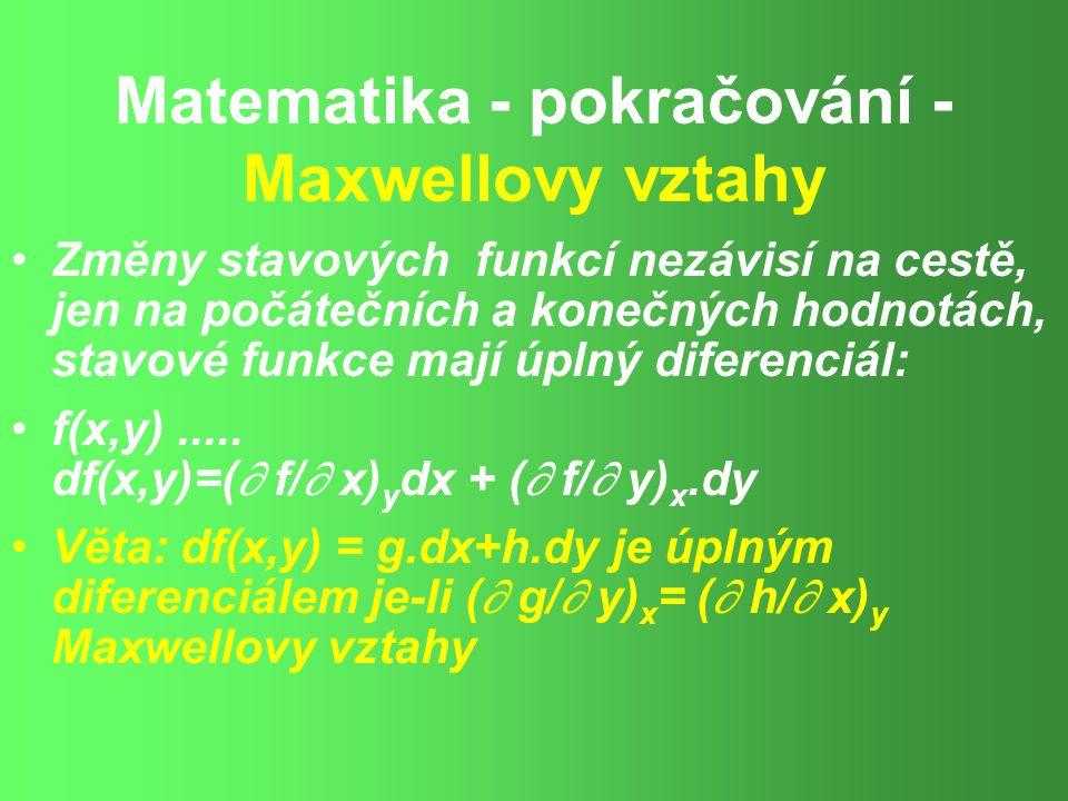 Matematika - pokračování - Maxwellovy vztahy Změny stavových funkcí nezávisí na cestě, jen na počátečních a konečných hodnotách, stavové funkce mají úplný diferenciál: f(x,y).....