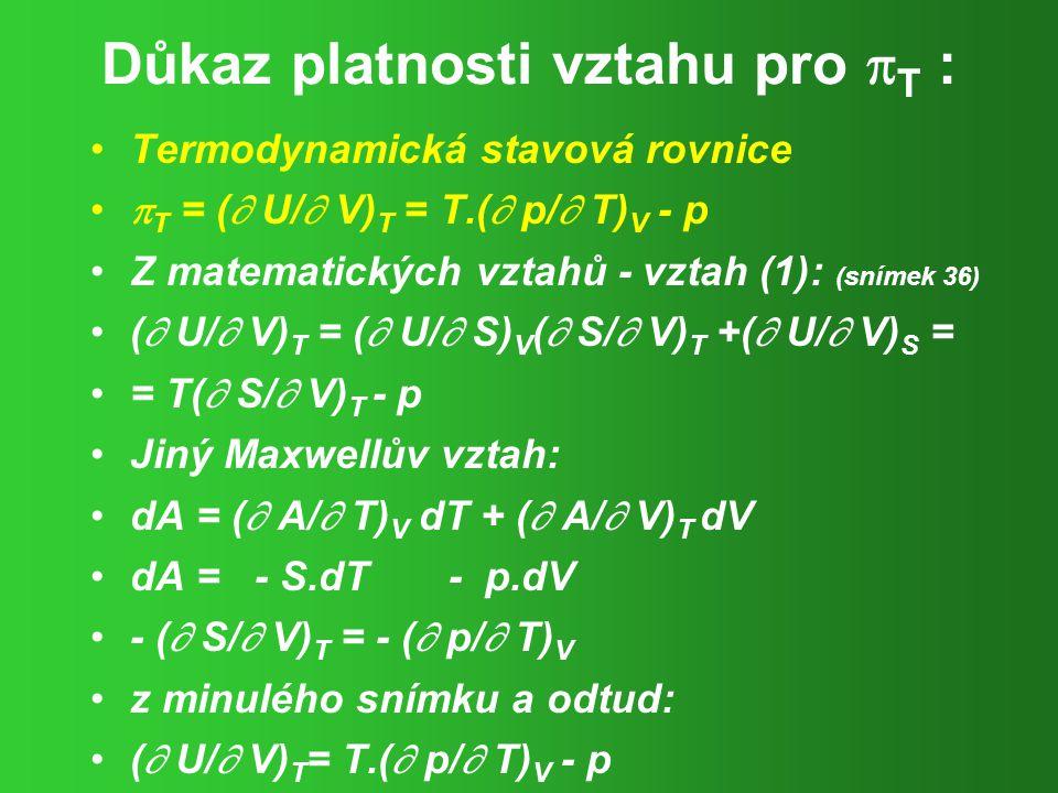 Důkaz platnosti vztahu pro  T : Termodynamická stavová rovnice  T = (  U/  V) T = T.(  p/  T) V - p Z matematických vztahů - vztah (1): (snímek 36) (  U/  V) T = (  U/  S) V (  S/  V) T +(  U/  V) S = = T(  S/  V) T - p Jiný Maxwellův vztah: dA = (  A/  T) V dT + (  A/  V) T dV dA = - S.dT - p.dV - (  S/  V) T = - (  p/  T) V z minulého snímku a odtud: (  U/  V) T = T.(  p/  T) V - p