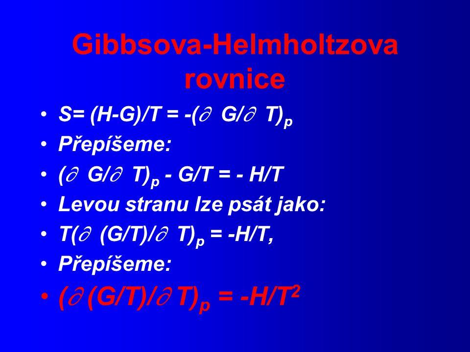 Gibbsova-Helmholtzova rovnice S= (H-G)/T = -(  G/  T) p Přepíšeme: (  G/  T) p - G/T = - H/T Levou stranu lze psát jako: T(  (G/T)/  T) p = -H/T, Přepíšeme: (  (G/T)/  T) p = -H/T 2