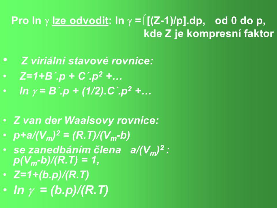 Pro ln  lze odvodit: ln  =  [(Z-1)/p].dp, od 0 do p, kde Z je kompresní faktor Z viriální stavové rovnice: Z=1+B´.p + C´.p 2 +… ln  = B´.p + (1/2).C´.p 2 +… Z van der Waalsovy rovnice: p+a/(V m ) 2 = (R.T)/(V m -b) se zanedbáním člena a/(V m ) 2 : p(V m -b)/(R.T) = 1, Z=1+(b.p)/(R.T) ln  = (b.p)/(R.T)